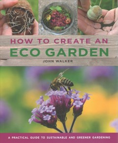 How to Create an Eco Garden : The Practical Guide to Sustainable and Greener Gardening
