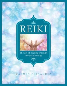 Reiki : the art of healing through universal energy / Carmen Fernandez.