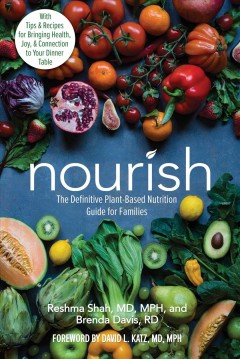 Nourish : The Definitive Plant-based Nutrition Guide for Families--with Tips & Recipes for Bringing Health, Joy, & Connection to Your Dinner Table