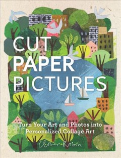 Cut paper pictures : turn your art and photos into personalized collages