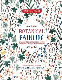 Botanical painting : nearly 20 inspired projects to paint and frame instantly