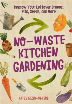 No-waste kitchen gardening : regrow your leftover greens, pits, seeds, and more / Katie Elzer-Peters.