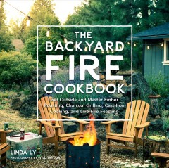 The backyard fire cookbook : get outside and master ember roasting, charcoal grilling, cast-iron cooking, and live-fire feasting