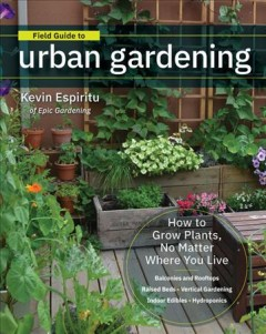 Field Guide to Urban Gardening : How to Grow Plants, No Matter Where You Live: Raised Beds - Vertical Gardening - Indoor Edibles - Balconies and Rooftops - Hydroponics