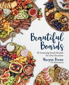 Beautiful boards : 50 amazing snack boards for any occasion Maegan Brown.