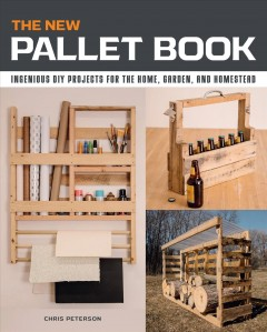 The New Pallet Book : Ingenious Diy Projects for the Home, Garden, and Homestead
