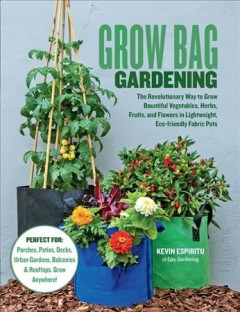 Grow bag gardening : the revolutionary way to grow bountiful vegetables, herbs, fruits, and flowers in lightweight, eco-friendly fabric pots / Kevin Espiritu of Epic Gardening.