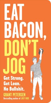Eat bacon, don't jog get strong : get lean : no bullshit / Grant Petersen.