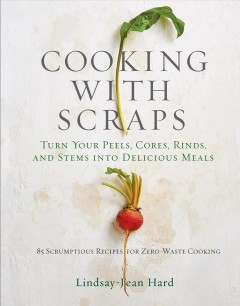 Cooking with scraps : turn your peels, cores, rinds, and stems into delicious meals / Lindsay-Jean Hard.