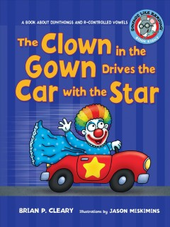 The clown in the gown drives the car with the star : a book about diphthongs and r-controlled vowels / Brian P. Cleary ; illustrations by Jason Miskimins ; consultant: Alice M. Maday.