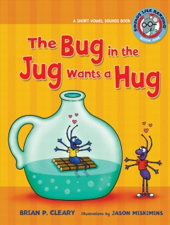 The bug in the jug wants a hug : short vowel sounds book / by Brian P. Cleary ; illustrations by Jason Miskimins ; Consultant: Alice M. Maday.