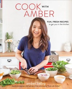 Cook with Amber : fun, fresh recipes to get you in the kitchen / Amber Kelley, award-winning teen chef and star of the online series