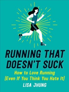 Running That Doesn't Suck : How to Love Running; Even If You Think You Hate It