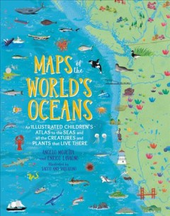 Maps of the World's Oceans : An Illustrated Children's Atlas to the Seas and All the Creatures and Plants That Live There
