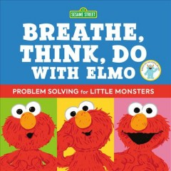 Breathe, think, do with Elmo : problem solving for little monsters / by Sesame Workshop and Robin Newman ; illustrated by Ernie Kwiat.