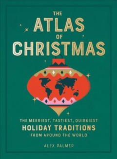 The Atlas of Christmas : The Merriest, Tastiest, Quirkiest Holiday Traditions from Around the World
