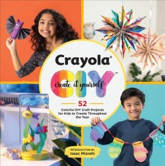 Crayola create it yourself : 52 colorful DIY craft projects for kids to create throughout the year.