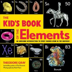 The kid's book of the elements : an awesome introduction to every known atom in the universe