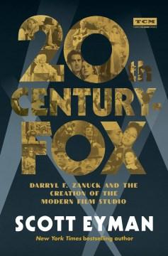 20th Century-Fox : Darryl F. Zanuck and the creation of the modern film studio