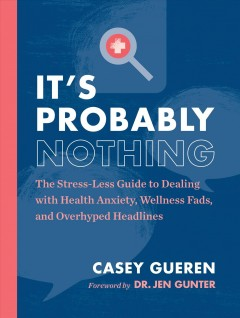 It's Probably Nothing : The Stress-less Guide to Dealing With Health Anxiety, Wellness Fads, and Overhyped Headlines