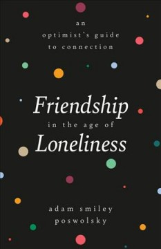 Friendship in the Age of Loneliness : An Optimist's Guide to Connection