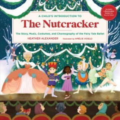 A Child's Introduction to the Nutcracker : The Story, Music, Costumes, and Choreography of the Fairy Tale Ballet