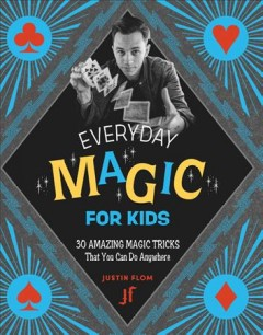 Everyday Magic for Kids : 30 Amazing Magic Tricks That You Can Do Anywhere
