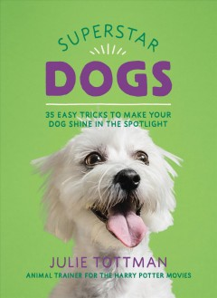 Superstar Dogs : 35 Easy Tricks to Make Your Dog Shine in the Spotlight