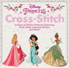 Disney Princess Cross-Stitch : 22 Easy-to-follow Patterns Featuring Ariel, Belle, Jasmine, Mulan, and More!