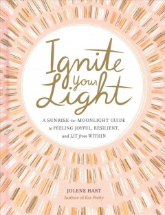 Ignite your light : a sunrise-to-moonlight guide to feeling joyful, resilient, and lit from within / Jolene Hart.