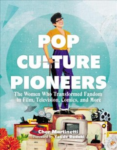 Pop culture pioneers : the women who transformed fandom in film, television, comics, and more