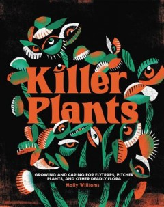 Killer Plants : Growing and Caring for Flytraps, Pitcher Plants, and Other Deadly Flora