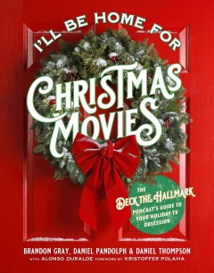 I'll be home for Christmas movies : the Deck the Hallmark podcast's guide to your holiday TV obsession