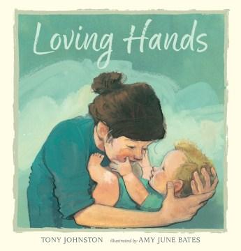 Loving hands / Tony Johnston ; illustrated by Amy June Bates.