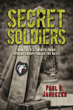 Secret Soldiers : How the U.s. Twenty-third Special Troops Fooled the Nazis