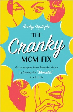 The cranky mom fix : get a happier, more peaceful home by slaying the
