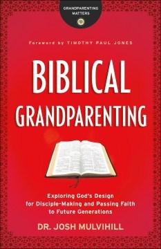 Biblical grandparenting : exploring God's design for disciple-making and passing faith to future generations / Dr. Josh Mulvihill.