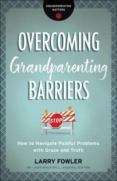 Overcoming grandparenting barriers : how to navigate painful problems with grace and truth