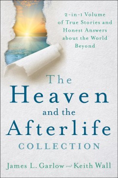 The heaven and the afterlife collection : 2-in-1 volume of true stories and honest answers about the world beyond / James L. Garlow and Keith Wall.