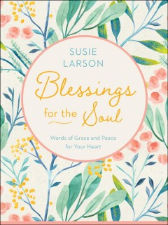 Blessings for the Soul : Words of Grace and Peace for Your Heart