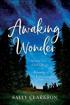 Awaking wonder : opening your child's heart to the beauty of learning / Sally Clarkson.
