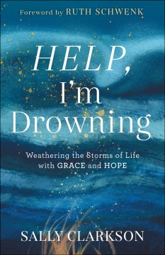 Help, I'm drowning : weathering the storms of life with grace and hope