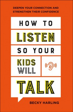 How to Listen So Your Kids Will Talk : Deepen Your Connection and Strengthen Their Confidence