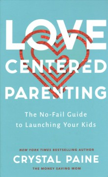 Love-centered parenting : the no-fail guide to launching your kids / Crystal Paine.