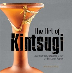 The Art of Kintsugi : Learning the Japanese Craft of Beautiful Repair