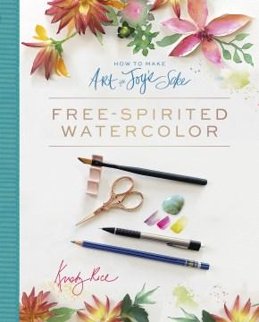 How to Make Art for Joy's Sake : Free-Spirited Watercolor