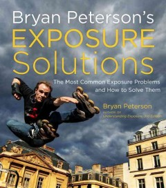 Bryan Peterson's exposure solutions : the most common photography problems and how to solve them