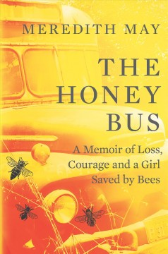 Honey bus : a memoir of loss, courage and a girl saved by bees / Meredith May.