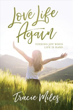 Love life again : finding joy when life is hard Tracie Miles.