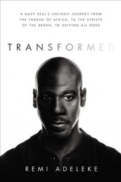 Transformed : a Navy SEAL's unlikely journey from the throne of Africa, to the streets of the Bronx, to defying all odds